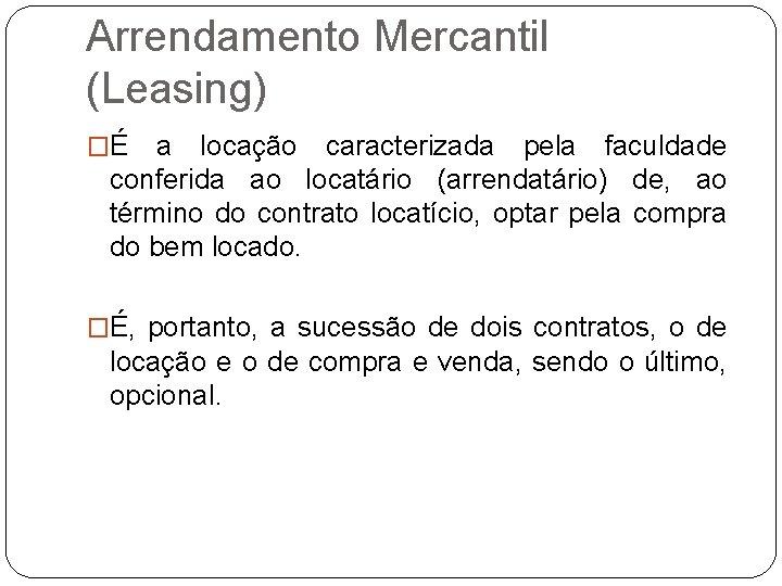 Arrendamento Mercantil (Leasing) �É a locação caracterizada pela faculdade conferida ao locatário (arrendatário) de,