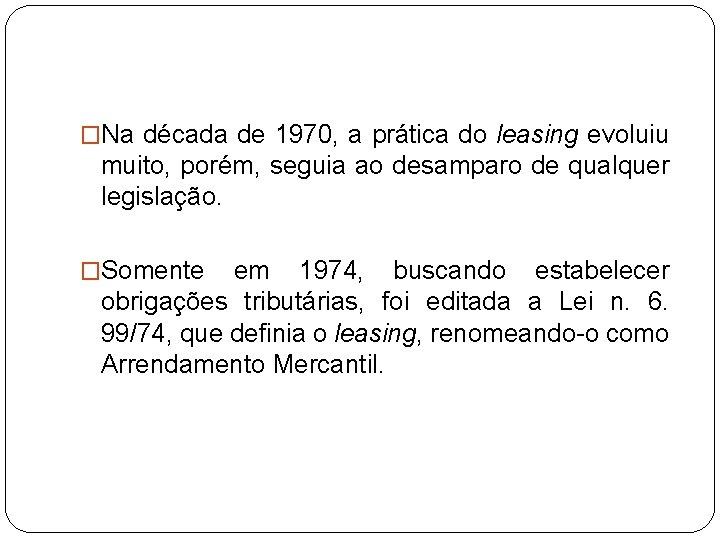 �Na década de 1970, a prática do leasing evoluiu muito, porém, seguia ao desamparo