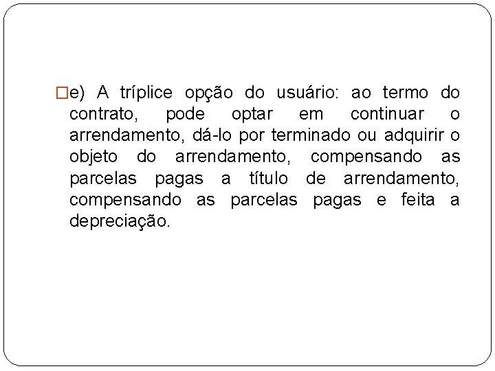 �e) A tríplice opção do usuário: ao termo do contrato, pode optar em continuar