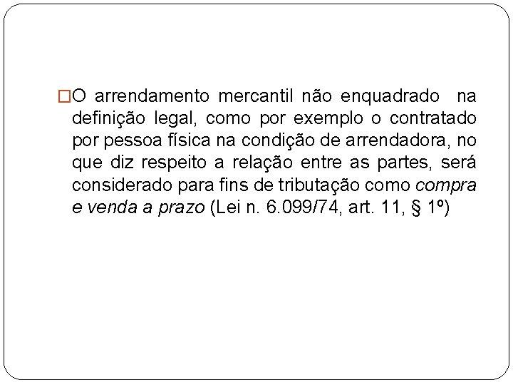 �O arrendamento mercantil não enquadrado na definição legal, como por exemplo o contratado por