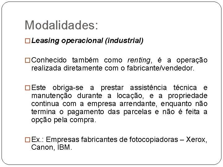Modalidades: � Leasing operacional (industrial) � Conhecido também como renting, é a operação realizada