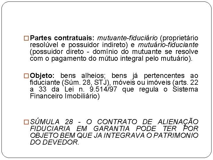 � Partes contratuais: mutuante-fiduciário (proprietário resolúvel e possuidor indireto) e mutuário-fiduciante (possuidor direto -