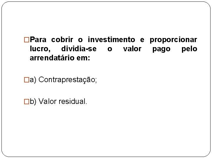 �Para cobrir o investimento e proporcionar lucro, dividia-se arrendatário em: �a) Contraprestação; �b) Valor