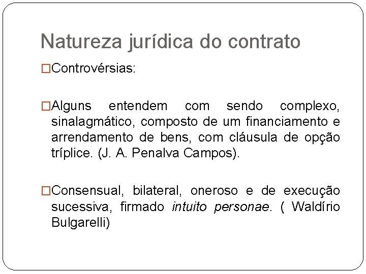 Natureza jurídica do contrato �Controvérsias: �Alguns entendem com sendo complexo, sinalagmático, composto de um