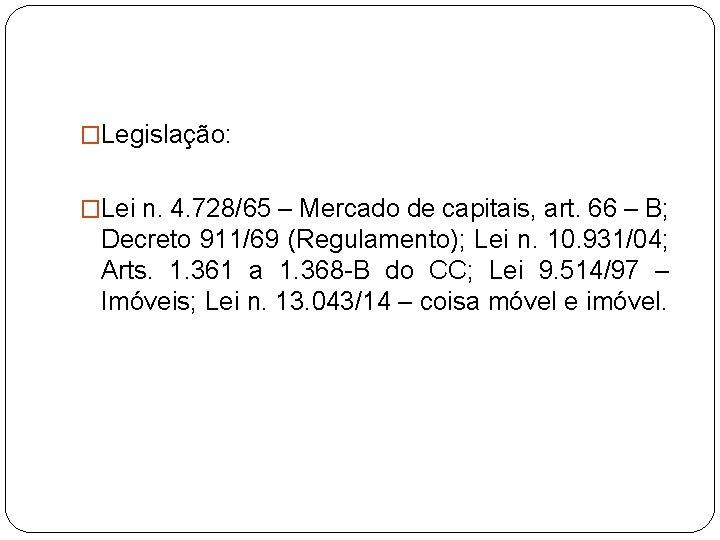 �Legislação: �Lei n. 4. 728/65 – Mercado de capitais, art. 66 – B; Decreto