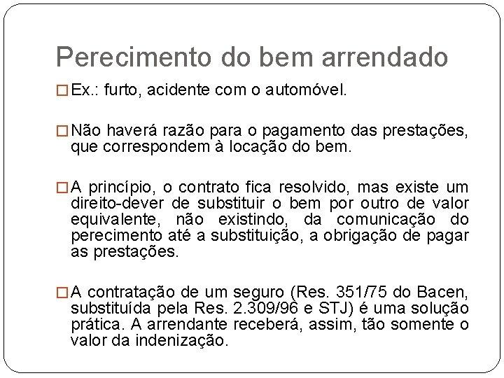 Perecimento do bem arrendado � Ex. : furto, acidente com o automóvel. � Não