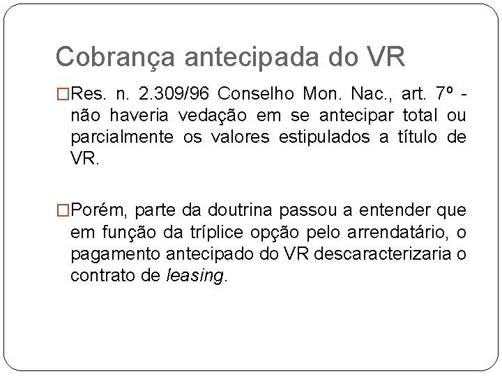 Cobrança antecipada do VR �Res. n. 2. 309/96 Conselho Mon. Nac. , art. 7º