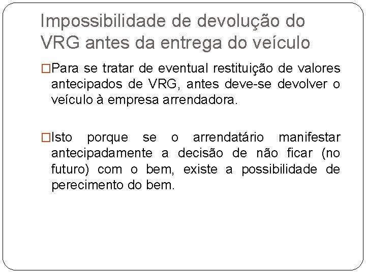 Impossibilidade de devolução do VRG antes da entrega do veículo �Para se tratar de