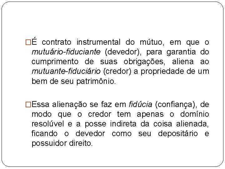�É contrato instrumental do mútuo, em que o mutuário-fiduciante (devedor), para garantia do cumprimento