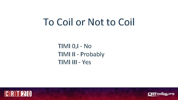 To Coil or Not to Coil TIMI 0, I - No TIMI II -