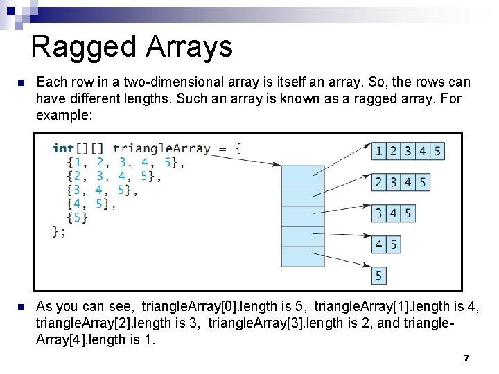 Ragged Arrays n Each row in a two-dimensional array is itself an array. So,
