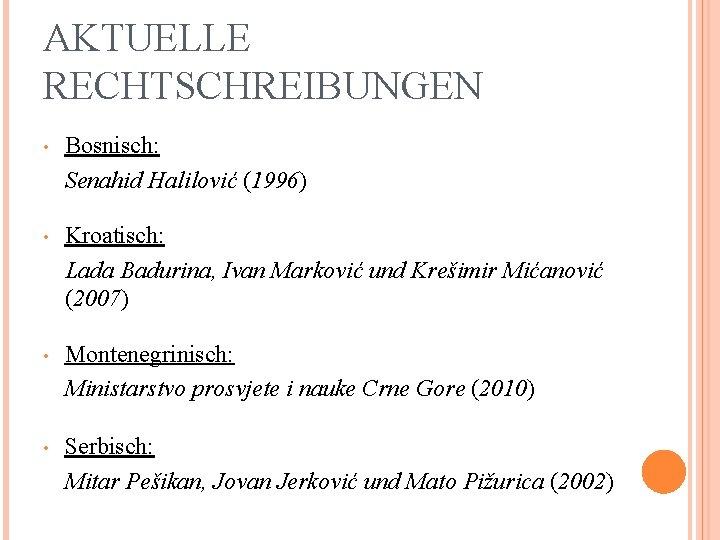 AKTUELLE RECHTSCHREIBUNGEN • Bosnisch: Senahid Halilović (1996) • Kroatisch: Lada Badurina, Ivan Marković und
