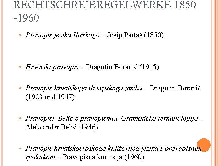 RECHTSCHREIBREGELWERKE 1850 -1960 • Pravopis jezika Ilirskoga – Josip Partaš (1850) • Hrvatski pravopis