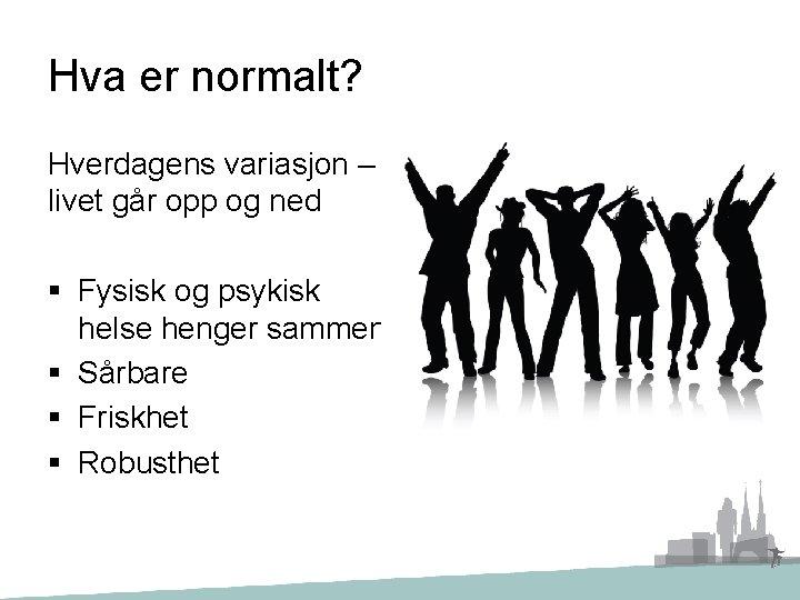 Hva er normalt? Hverdagens variasjon – livet går opp og ned § Fysisk og