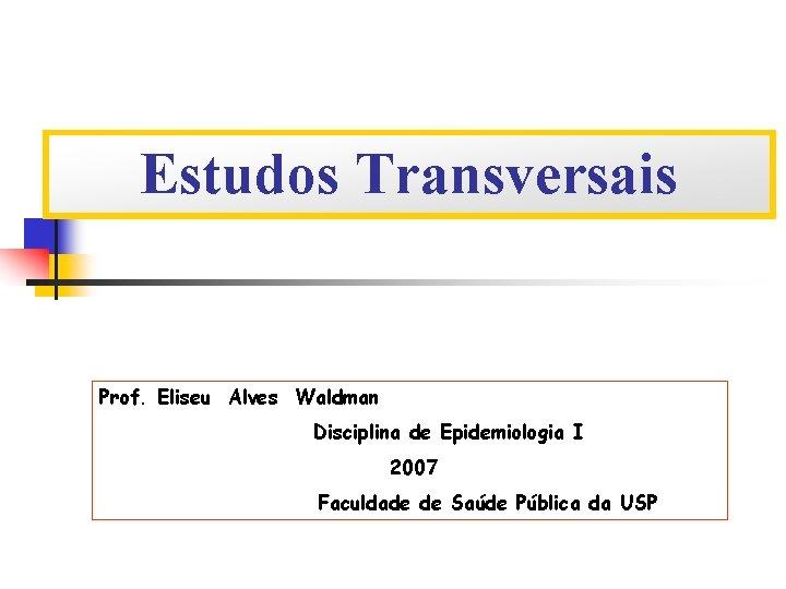 Estudos Transversais Prof. Eliseu Alves Waldman Disciplina de Epidemiologia I 2007 Faculdade de Saúde