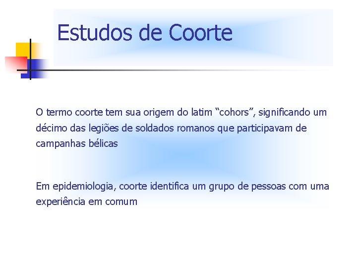 """Estudos de Coorte O termo coorte tem sua origem do latim """"cohors"""", significando um"""