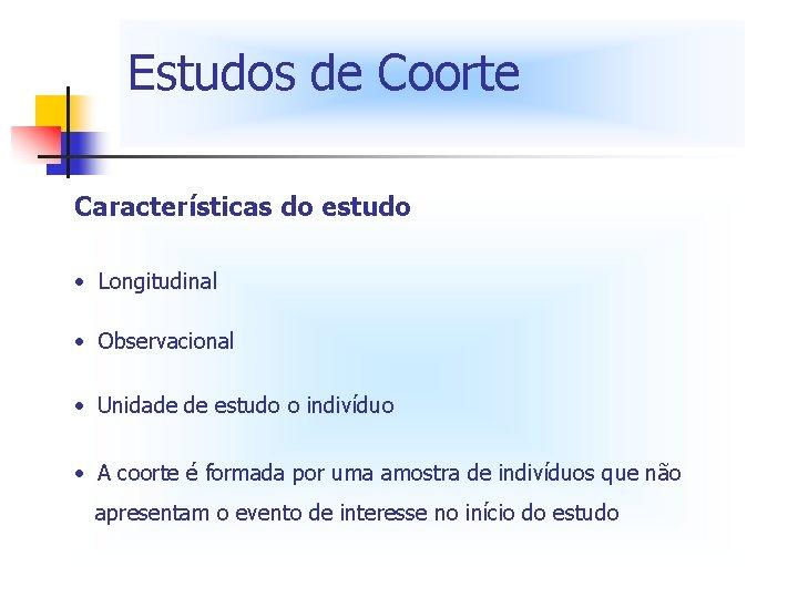 Estudos de Coorte Características do estudo • Longitudinal • Observacional • Unidade de estudo
