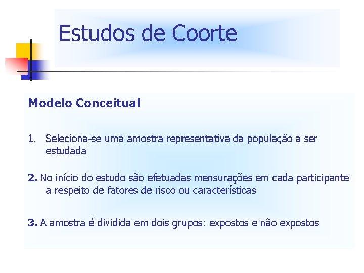 Estudos de Coorte Modelo Conceitual 1. Seleciona-se uma amostra representativa da população a ser
