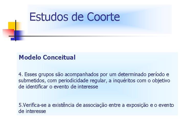 Estudos de Coorte Modelo Conceitual 4. Esses grupos são acompanhados por um determinado período