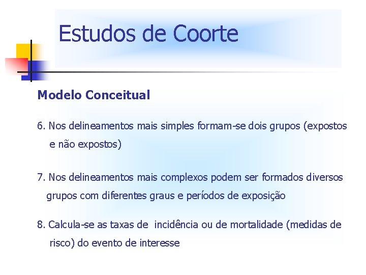 Estudos de Coorte Modelo Conceitual 6. Nos delineamentos mais simples formam-se dois grupos (expostos