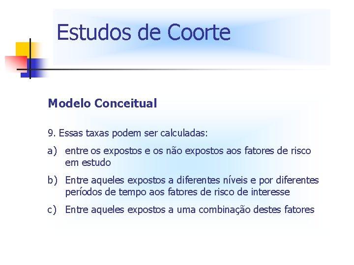 Estudos de Coorte Modelo Conceitual 9. Essas taxas podem ser calculadas: a) entre os