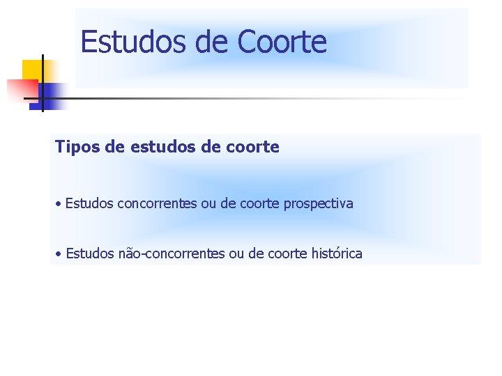 Estudos de Coorte Tipos de estudos de coorte • Estudos concorrentes ou de coorte