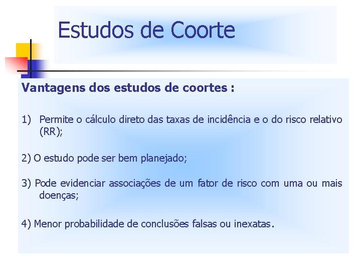 Estudos de Coorte Vantagens dos estudos de coortes : 1) Permite o cálculo direto