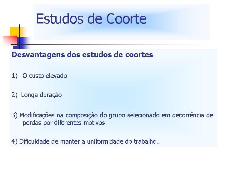Estudos de Coorte Desvantagens dos estudos de coortes 1) O custo elevado 2) Longa