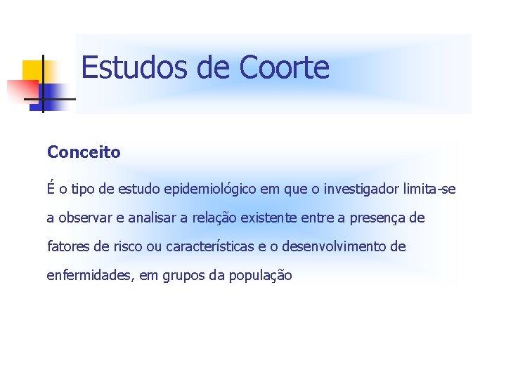 Estudos de Coorte Conceito É o tipo de estudo epidemiológico em que o investigador