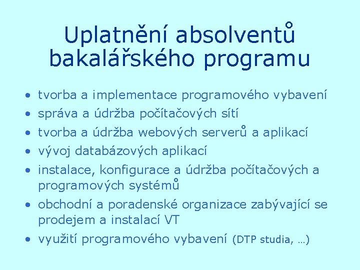 Uplatnění absolventů bakalářského programu • tvorba a implementace programového vybavení • správa a údržba