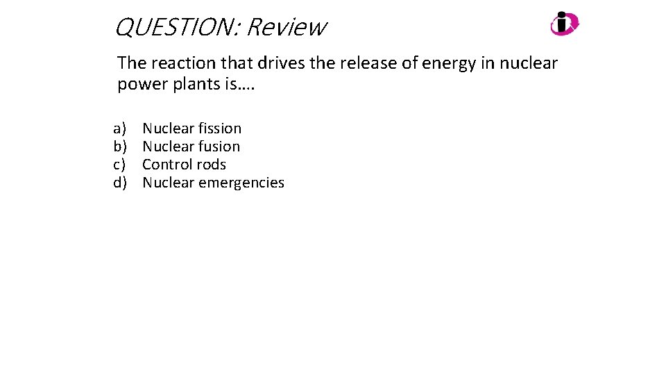QUESTION: Review The reaction that drives the release of energy in nuclear power plants