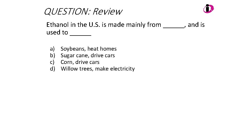 QUESTION: Review Ethanol in the U. S. is made mainly from ______, and is