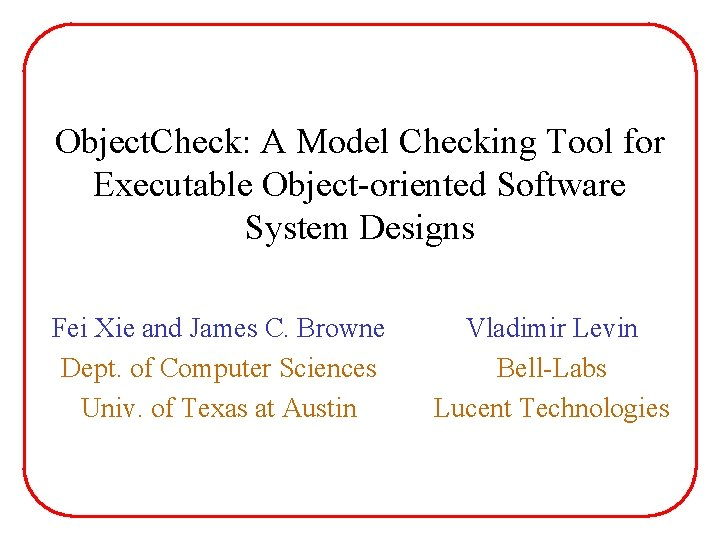 Object. Check: A Model Checking Tool for Executable Object-oriented Software System Designs Fei Xie