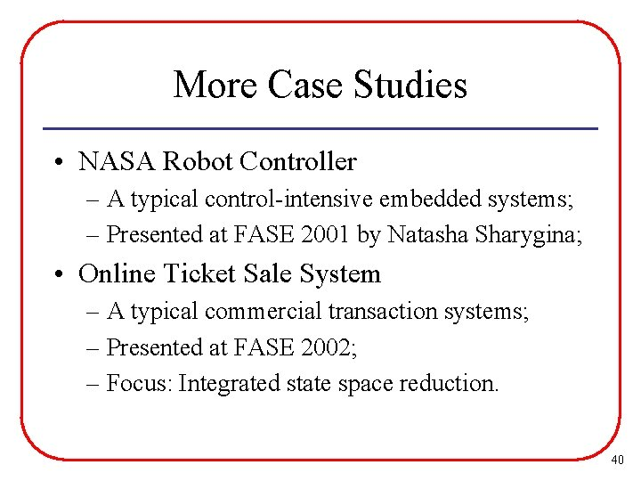 More Case Studies • NASA Robot Controller – A typical control-intensive embedded systems; –