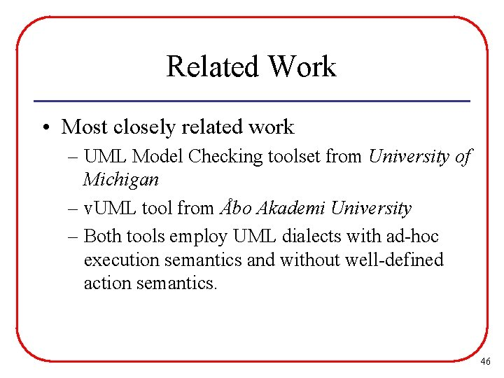 Related Work • Most closely related work – UML Model Checking toolset from University