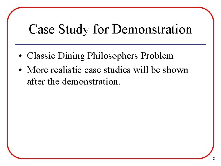 Case Study for Demonstration • Classic Dining Philosophers Problem • More realistic case studies