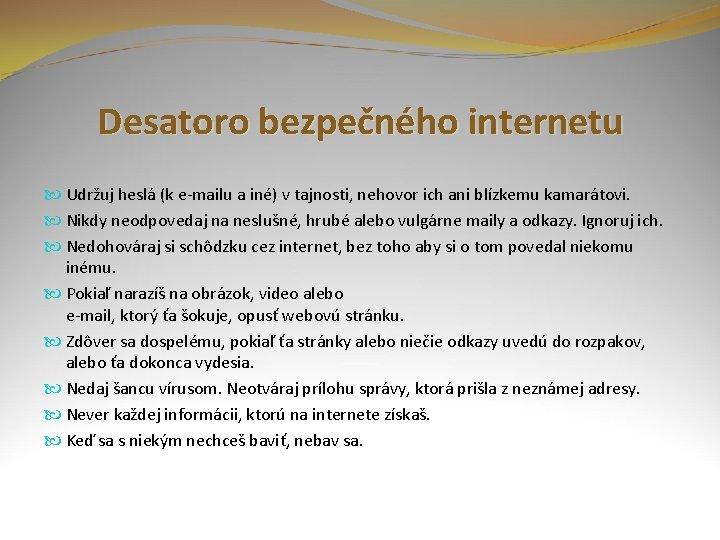 Desatoro bezpečného internetu Udržuj heslá (k e-mailu a iné) v tajnosti, nehovor ich ani