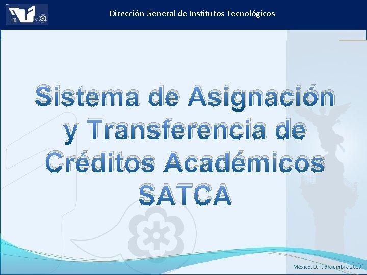 Dirección General de Institutos Tecnológicos Sistema de Asignación y Transferencia de Créditos Académicos SATCA