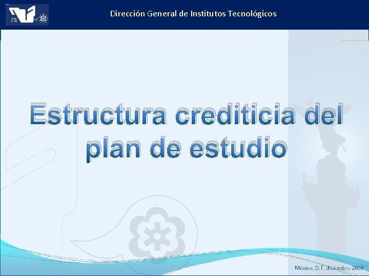 Dirección General de Institutos Tecnológicos Estructura crediticia del plan de estudio Instituto Tecnológico de