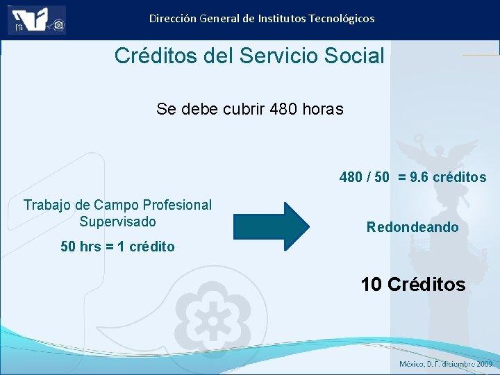 Dirección General de Institutos Tecnológicos Créditos del Servicio Social Se debe cubrir 480 horas