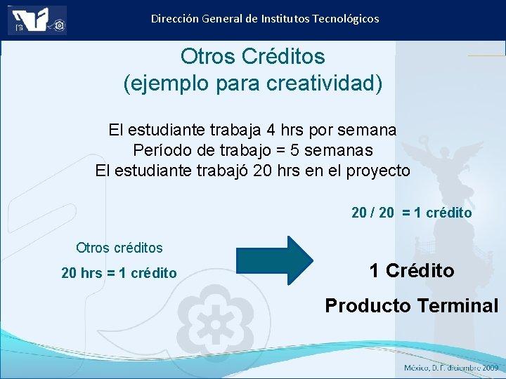 Dirección General de Institutos Tecnológicos Otros Créditos (ejemplo para creatividad) El estudiante trabaja 4