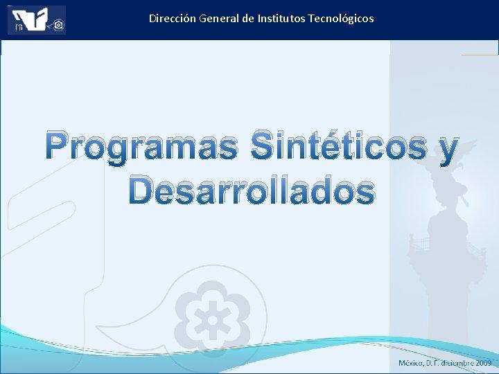 Dirección General de Institutos Tecnológicos Programas Sintéticos y Desarrollados Instituto Tecnológico de Culiacán. Julio