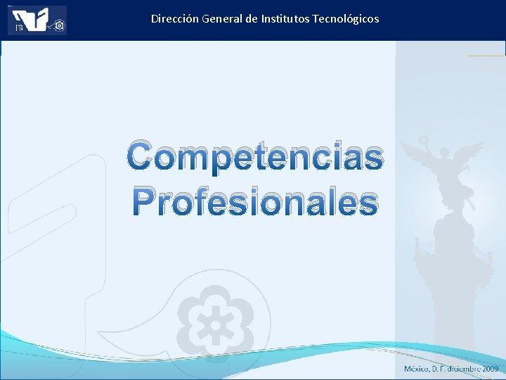 Dirección General de Institutos Tecnológicos Competencias Profesionales Instituto Tecnológico de Culiacán. Julio 2013