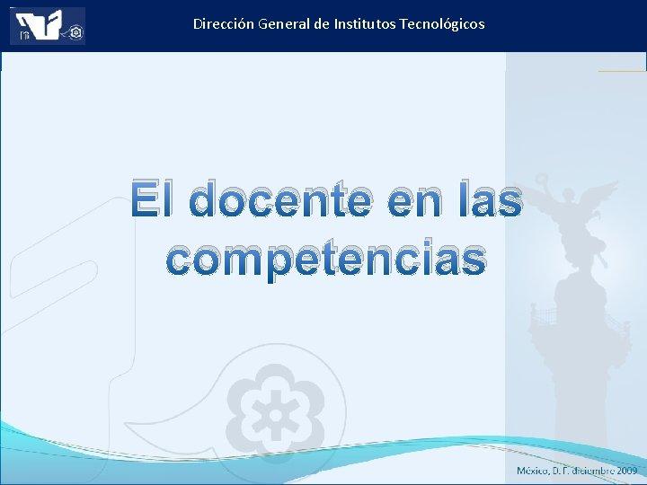 Dirección General de Institutos Tecnológicos El docente en las competencias Instituto Tecnológico de Culiacán.