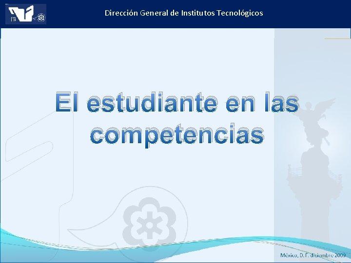 Dirección General de Institutos Tecnológicos El estudiante en las competencias Instituto Tecnológico de Culiacán.