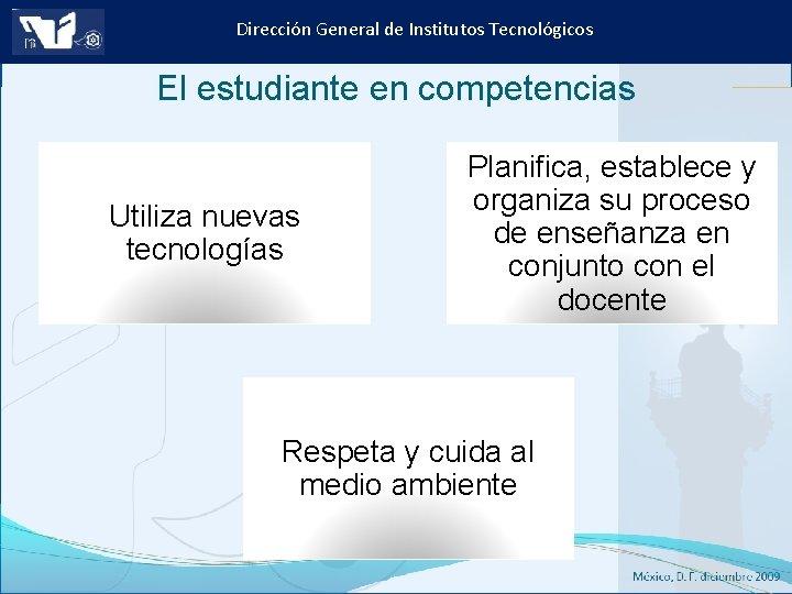 Dirección General de Institutos Tecnológicos El estudiante en competencias Utiliza nuevas tecnologías Planifica, establece