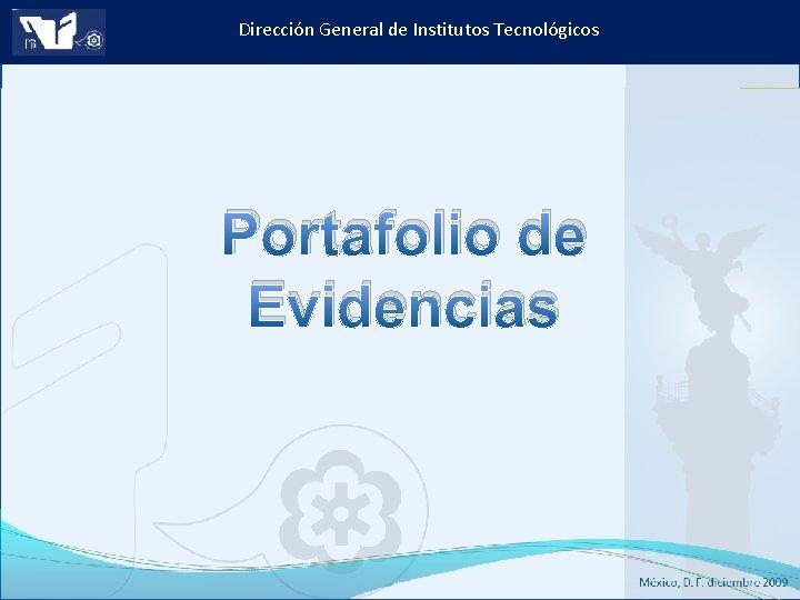 Dirección General de Institutos Tecnológicos Portafolio de Evidencias Instituto Tecnológico de Culiacán. Julio 2013