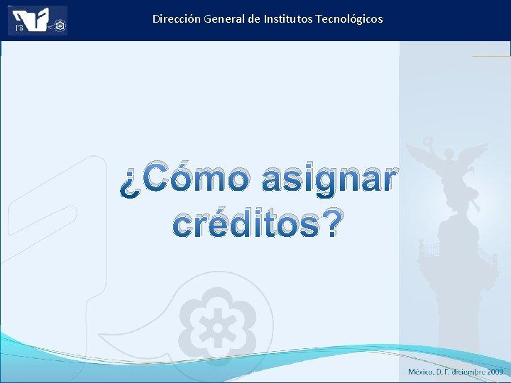 Dirección General de Institutos Tecnológicos ¿Cómo asignar créditos? Instituto Tecnológico de Culiacán. Julio 2013