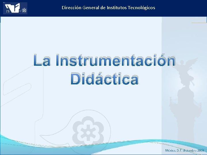 Dirección General de Institutos Tecnológicos La Instrumentación Didáctica Instituto Tecnológico de Culiacán. Julio 2013