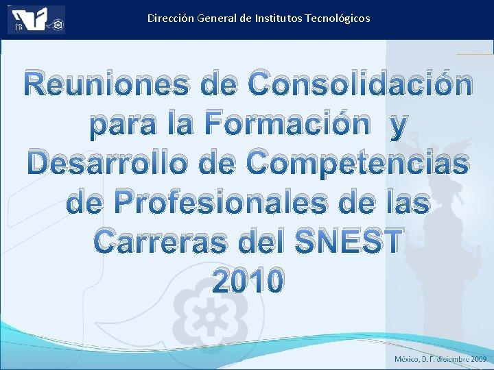 Dirección General de Institutos Tecnológicos Reuniones de Consolidación para la Formación y Desarrollo de